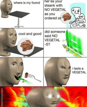 lfeellike:mE https://www.youtube.com/watch?v=BozJwAFK2Io: where is my foond h  heres your  steank with  N° VEGETAL  as you  ordered sin  (  ?  did someone  cool and good said NO  VEGETAL  -S?  i taste a  VEGETAL lfeellike:mE https://www.youtube.com/watch?v=BozJwAFK2Io