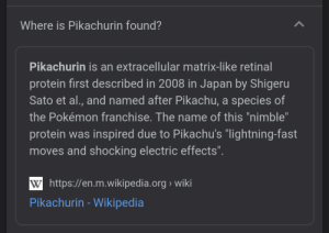 """I work in the eyecare industry, this blew my mind: Where is Pikachurin found?  Pikachurin is an extracellular matrix-like retinal  protein first described in 2008 in Japan by Shigeru  Sato et al., and named after Pikachu, a species of  the Pokémon franchise. The name of this """"nimble""""  protein was inspired due to Pikachu's """"lightning-fast  moves and shocking electric effects"""".  11  W https://en.m.wikiped ia.org wiki  Pikachurin -Wikipedia I work in the eyecare industry, this blew my mind"""