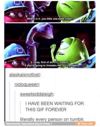 "Gif, Ironic, and Tumblr: Where is t, you little one-eyed cretin?  EA  Okay, first of all,it's""creetin  If you're going to threaten me, doit properly  alaskaisnotlost:  nidoqueeen:  sweetsiddaleigh:  I HAVE BEEN WAITING FOR  THIS GIF FOREVER  literally every person on tumblr.  Reinvented by Supernatural king for iFunny :)  田ifumy.mobi"