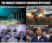 Bet those Aliens could go 7-9 if they tried...: WHERE IS THE LOSTCITY ATLANTIS? WHAT REALLY KILLED THEDINOSAURSP  HOW THE HELL DOES JEFF FISHER  DOES ALIEN LIFE EXIST  STILL HAVE AJOB?  CONFL MEMES Bet those Aliens could go 7-9 if they tried...