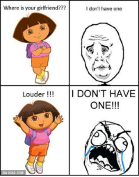 Y U DO DIS, Dora?! 😢 http://9gag.com/gag/a1X0NrG?ref=fbp: where is  your girlfriend???  I don't have one  Louder I DON'T HAVE  ONE!!!  VIA 9GAG.COM Y U DO DIS, Dora?! 😢 http://9gag.com/gag/a1X0NrG?ref=fbp