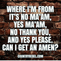 Memes, Thank You, and Proud: WHERE M FROM  IT'S NO MA AM,  YES MA'AM,  NO THANK YOU  AND YES PLEASE  CAN I GET AN AMEN?  COUNTRYREBEL COM  0 AMEN! Proud Southern Deplorables