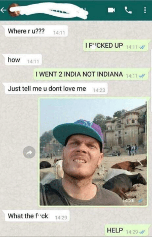 Love, Help, and India: Where r u???  14:11  I F'ICKED UP 1  14:11  how 14:11  I WENT 2 INDIA NOT INDIANA 11  14:11  Just tell me u dont love me 1423  4:26  What the f ck  14:29  HELP 1429 Christopher Columbus's expedition (1492)