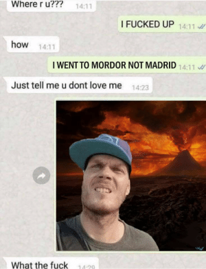 One does not simply walk into Mordor: Where r u???  14:11  I FUCKED UP 14:11  how 14:11  I WENT TO MORDOR NOT MADRID  Just tell me u dont love me 14:23  What the fuck  14-20 One does not simply walk into Mordor