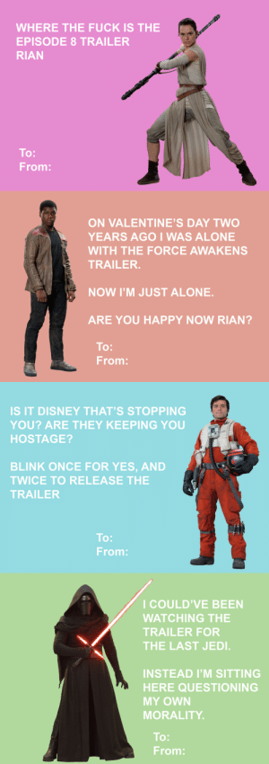 gretahs: some fun star wars valentine's day cards to share with friends!! +bonus nihilism bonus: : WHERE THE FUCK IS THE  EPISODE 8 TRAILER  RIAN  To:  From:   ON VALENTINE'S DAY TWO  YEARS AGOI WAS ALONE  WITH THE FORCE AWAKENS  TRAILER.  NOW I'M JUST ALONE.  ARE YOU HAPPY NOW RIAN?  To:  From:   IS IT DISNEY THAT'S STOPPING  YOU? ARE THEY KEEPING YOU  HOSTAGE?  BLINK ONCE FOR YES, AND  TWICE TO RELEASE THE  TRAILER  To:  From:   I COULD'VE BEEN  WATCHING THE  TRAILER FOR  THE LAST JEDI.  INSTEAD I'M SITTING  HERE QUESTIONING  MY OWN  MORALITY  To:  From: gretahs: some fun star wars valentine's day cards to share with friends!! +bonus nihilism bonus: