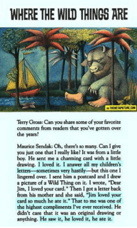 """Saw, Wild, and Charming: WHERE THE WILD THINGS ARE  A THEMETAPICTURE.COM  Terry Gross: Can you share some of your favorite  comments from readers that you've gotten over  the years?  Maurice Sendak: Oh, there's so many. Can I give  you just one that I really like? It was from a little  boy. He sent me a charming card with a little  drawing. I loved it. I answer all my children's  letters-sometimes very hastily-but this one I  lingered over. I sent him a postcard and I drew  a picture of a Wild Thing on it. I wrote, """"Dear  Jim, I loved your card."""" Then I got a letter back  from his mother and she said, """"Jim loved your  card so much he ate it."""" That to me was one of  the highest compliments l've ever received. He  didn't care that it was an original drawing or  anything. He saw it, he loved it, he ate it."""