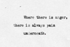 Pain, Anger, and Always: Where there is anger,  there is always pain  underneath.