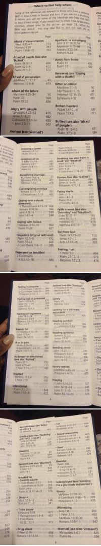 """9/11, Comfortable, and Jealous: Where to find help when:  Some of the references are relevant to those who have a  cho  faith in Jesus Christ Saviour and Lord If you are not a personal  Christian, you  will see some of the blessings and that faith  in Jesus Christ brings. If you would like to know how to a  Christian, please refer to the section on page 13, 'What Cor  Bible says about  You may also like to visit our web  site at  www.gideons.org.uk  Page  Page  Apathetic or complacent  Afraid of circumstances  Co  John 3:17, 18,35,36  113  Mark 4:35-41  220  Revelation 3:15-18  344  Romans 8:28  518  703 Romans 3:22-24  Psalm 139:8-10  336  Romans 6:23  340  Afraid of people (see also  Away from home  'Bullied')  606  Psalm 91  Psalm 56:9-11  650  612 Psalm 121  Psalm 62:5-8  692  572  salm 27:1-3  Bereaved (see """"Coping  with a death)  Afraid of persecution  Matthew 5:11,12  45  479  Bitter or critical  Hebrews 13:6-8  Matthew 7:1-5  50  Afraid of the future  Matthew 6:14, 15  49  50 Hebrews 12:14,15  Matthew 6:25-34  477  Psalm 23  568  Ephesians 4:32  416  Psalm 55:22  606  Broken-hearted  Angry with people  580  Psalm 34:17,18  Ephesians 4:29-32  416  Psalm 147:3  James 1:19,20  482  Colossians 3:12-14  430  Bullied (see also 'Afraid  1 John 2:9-11  502  of people')  651  Psalm 91:9-16  Anxious (see """"worried')  584  Psalm 37:7-9   Page  Page  persona  553  Psalm 9:9, 10  Choosing a career  350  0 Romans 8:28-39  Romans 12:1,2  D th  359  584 1 Corinthians 1:3,4  at f  Psalm 37:3-7  aith  ecome a  Doubting (see also 'Faith is  Conscious of sin  at th  501  weak' and 'Sceptical  1 John 1:5-10  Site  124  340  Mark 9:17-24  Romans 6:23  262  570 John 20:24-31  Psalm 25:4-11  601  John 4:50  Psalm 51  Page  1 Corinthians 1:18-25  360  acent  Considering marriage  Envious (see also Jealous  220  Matthew 19:4-6  409  417 Galatians 5:22-26  Ephesians 5:22-33  518  484  478  James 3:13-16  Hebrews 13:4  336  Philippians 4:12,13  425  40  Contemplating revenge  351  Facin"""