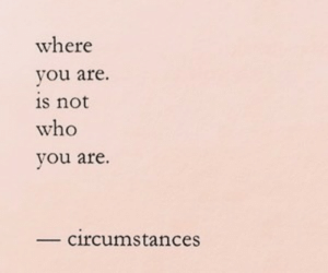 Who, Not, and Where: where  vou are.  s not  who  vou are.  circumstances