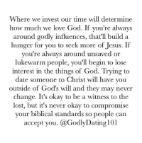 "Memes, 🤖, and Invest: Where we invest our time will determine  how much we love God. If you're always  around godly influences, that'll build a  hunger for you to seek more of Jesus. If  you're always around unsaved or  lukewarm people, you'll begin to lose  interest in the things of God. Trying to  date someone to Christ will have you  outside of God's will and they may never  change. It's okay to be a witness to the  lost, but it's never okay to compromise  your biblical standards so people can  accept you. a GodlyDatingl01 ‪""For where your treasure is, there will your heart be also."" (Matthew 6:21)‬"