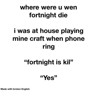 """Sory for may bad English gaymers: where were u wen  fortnight die  i was at house playing  mine craft when phone  ring  """"fortnight is kil""""  """"Yes""""  Made with broken English Sory for may bad English gaymers"""