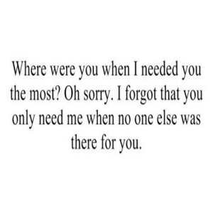 https://iglovequotes.net/: Where were you when I needed you  the most? Oh sorry. I forgot that you  only need me when no one else was  there for you. https://iglovequotes.net/