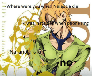 """I cry like a little bitch thinking about it: -Where were you when Narancia die  T was in Naples when phone ring  """"Naranda is kill""""  JO's Bizarre Advenur/ I cry like a little bitch thinking about it"""
