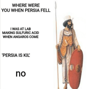 no: WHERE WERE  YOU WHEN PERSIA FELL  I WAS AT LAB  MAKING SULFURIC ACID  WHEN ANGAROS COME  'PERSIA IS KIL  no no