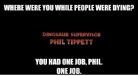 where were you: WHERE WERE YOU WHILE PEOPLEWERE DYING?  DINOSAUR SUPERVISOR  PHIL TIPPETT  YOU HAD ONE JOB, PHIL  ONE JOB.