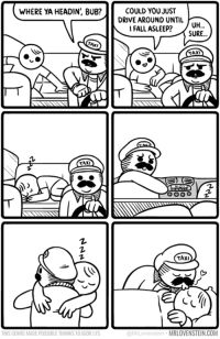 More good vibes for today.  Secret Panel HERE ❤️ mrlovenstein.com/comic/759 My card game Kickstarter 💖 missionsnollygoster.com: WHERE YA HEADIN', BUB?  COULD YOUJUST  DRIVE AROUND UNTIL  IFALL ASLEE? 0H..  SURE...  TAXI  THIS COMIC MADE POSSIBLE THANKS TO IGOR LYS  @MrLovenstein  MRLOVENSTEIN.COM More good vibes for today.  Secret Panel HERE ❤️ mrlovenstein.com/comic/759 My card game Kickstarter 💖 missionsnollygoster.com