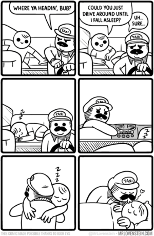 Taxi ride.  Secret Panel HERE 🚕 mrlovenstein.com/comic/759: WHERE YA HEADIN', BUB?  COULD YOUJUST  DRIVE AROUND UNTIL UH...  FALL ASLEEP?  SURE...  TAXI  TAXI  TAXI  THIS COMIC MADE POSSIBLE THANKS TO IGOR LYS  @MrLovenstein MRLOVENSTEIN.COM Taxi ride.  Secret Panel HERE 🚕 mrlovenstein.com/comic/759