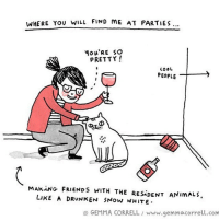 Memes, Drunken, and Drunkenness: WHERE You WILL FIND ME AT PARTIES...  Mow'RE SO  PRETTY!  COOL  PEOPLE  MAKING FRIENDS WITH THE RESiDENT ANIMALS.  LIKE A DRUNKEN 5NOW WHITE  GEMMA CORRELL www.gemmacorrell.com 🐱 comics