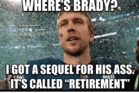 "Ass, Brady, and For: WHERE'S BRADY  IGOT A SEQUEL FOR HIS ASS  IT'S CALLED ""RETIREMENT"" https://t.co/lNkzFzwgOj"