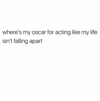 Funny, Life, and Tbh: where's my oscar for acting like my life  isn't falling apart The best performance since Leo getting mauled by a bear tbh🏆 Via @dailyshittalk