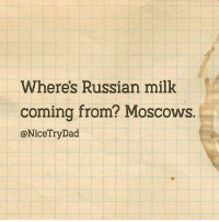 Dad, Memes, and Russian: Wheres Russian milk  coming from? Moscows  @NiceTryDad Thanks, Dad. @NiceTryDad