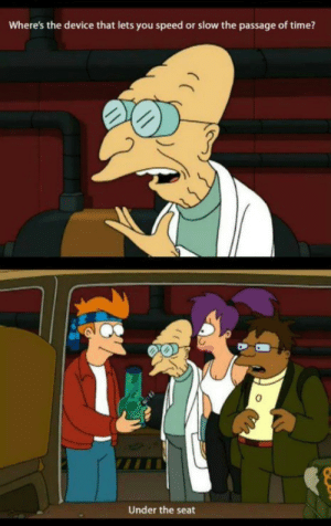 Futurama, Time, and Speed: Where's the device that lets you speed or slow the passage of time?  0  Under the seat Futurama Classic