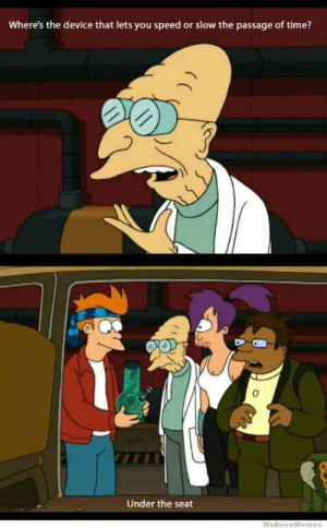 Futurama, Time, and Speed: Where's the device that lets you speed or slow the passage of time?  0  Under the seat You Already Know! Futurama is a Classic