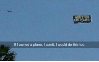 I Admit: WHERE'S YOUR  PLANE PEASANTS  If I owned a plane, I admit, I would do this too.