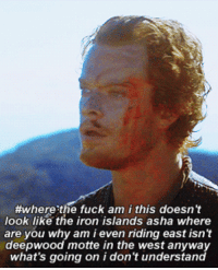 Fuck, Iron, and Why:  #wherethe fuck am i this doesn't  look like the iron islands asha where  are you why am i even riding east isn't  deepwood motte in the west anywa  what's going on i don't understan