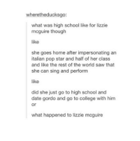College, Lol, and Pop: wheretheducksgo:  what was high school like for lizzie  mcguire though  like  she goes home after impersonating an  italian pop star and half of her class  and like the rest of the world saw that  she can sing and perform  like  did she just go to high school and  date gordo and go to college with him  or  what happened to lizzie mcguire true lol