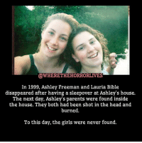 Creepy, Family, and Friends: @WHERETHEHORRORLIVES  In 1999, Ashley Freeman and Lauria Bible  disappeared after having a sleepover at Ashley's house.  The next day, Ashley's parents were found inside  the house. They both had been shot in the head and  burned.  To this day, the girls were never found. No disrespect to family and friends. rip mystery murder creepy