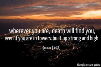 You can't hide.   -N: wherever you are, death will find you  even if you arein towers built up strong and high  Qufaan. 4:78  lslam pictures and quotes. You can't hide.   -N