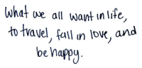 Fall, Happy, and Be Happy: whet ue all want inlife,  to tvavel, fall n low,  be happy  n lov, and