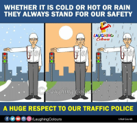 Police, Respect, and Traffic: WHETHER IT IS COLD OR HOT OR RAIN  THEY ALWAYS STAND FOR OUR SAFETY  LAUGHING I  Colowrs  auglhing Cplouts  A HUGE RESPECT TO OUR TRAFFIC POLICE  f (y)。  画(8)/LaughingColours  Utkal Gaurab