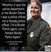 "Memes, News, and Police: ""Whether it was the  police department  or the Border Patrol,  l was a police officer  not a female police  officer, l'm a Border  Patrol agent, not a  female Border  Patrol Agent.""  US. Border Patrol Chief  Carla Provost  FOX  NEWS  Tom Williams/CQ Roll Call/AP  chan neI Carla Provost is breaking ground as the first female chief in the 94-year history of the U.S. Border Patrol."