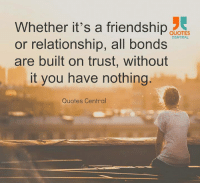 http://quotepix.com/id/14455: Whether it's a friendship  QUOTES  CENTRAL  or relationship, all bonds  are built on trust, without  it you have nothing  Quotes Central http://quotepix.com/id/14455