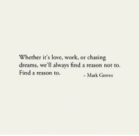 Love, Work, and Dreams: Whether it's love, work, or chasing  dreams, we'll always find a reason not to.  Find a reason to.  - Mark Groves
