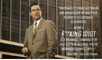 """Mad Men: """"WHETHER IT'S PARIS HILTON OR  KIM KARDASHIAN OR WHOEVER,  STUPIDITY IS CERTAINLY  CELEBRATED.  EING  F KING IDIOT  IS A VALUABLE COMMODITY IN  THIS CULTURE BECAUSE YOU'RE  REWARDED SIGNIFICANTLY""""  'Mad Men' star Jon Hamm"""