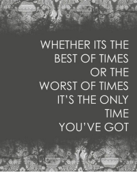 The Worst, Best, and Time: WHETHER ITS THE  BEST OF TIMES  OR THE  WORST OF TIMES  IT'S THE ONLY  TIME  YOU'VE GOT