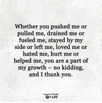 Life, Memes, and Thank You: Whether you pushed me or  pulled me, drained me or  fueled me, stayed by my  side or left me, loved me or  hated me, hurt me or  helped me, you are a part of  my growth - no kidding,  and I thank you.  Lessons Taught  By LIFE <3