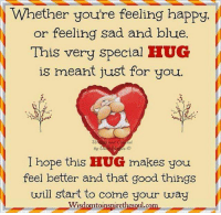 Whether you're feeling happy  or feeling sad and blue.  This very special HUG  is meant just for you.  by D  I hope this HUG makes you  feel better and that good things  will start to come your way  Wisdomtoinspirethesoul.com,