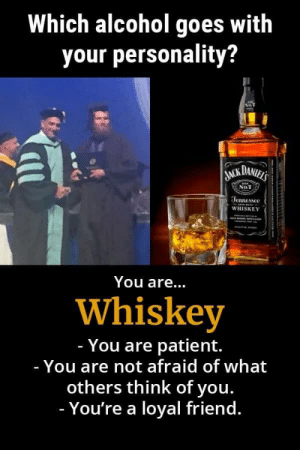 Got a live one boys: Which alcohol goes with  your personality?  NoT  JACK DANIELS  No.7  Jennessee  WHISKEY  You are...  Whiskey  - You are patient.  - You are not afraid of what  others think of you.  - You're a loyal friend. Got a live one boys