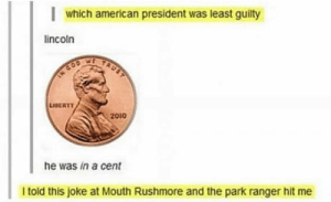 In a cent: which american president was least guilty  lincoln  TAUST  TN COD  LUSERTY  2010  he was in a cent  I told this joke at Mouth Rushmore and the park ranger hit me In a cent