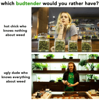 Dude, Ugly, and Weed: which budtender would you rather have?  hot chick who  knows nothing  about weed  ugly dude who  knows everything  about weed 🤔 @eatweedlove