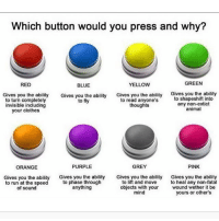 Memes, 🤖, and Speed: Which button would you press and why?  GREEN  RED  YELLOW  BLUE  Gives you the ability  Gives you the ability  Gives you the ability  Gives you the ability  to shapeshift into  to turn completely  to read anyone's  to fly  any non-extict  thoughts  invisible including  animal  your clothes  PINK  PURPLE  GREY  ORANGE  Gives you the ability  Gives you the ability  Gives you the ability Gives you the ability  to phase through  to lift and move  to heal any non-fatal  to run at the speed  objects with your  wound wether it be  anything  of sound  mind  yours or other's I would pick red * 😏Follow if you're new😏 * 👇Tag some homies👇 * ❤Leave a like for Dank Memes❤ * Second meme acc: @cptmemes * Don't mind these 👇👇 Memes DankMemes Videos DankVideos RelatableMemes RelatableVideos Funny FunnyMemes memesdailybestmemesdaily boii Codmemes teacher math Meme InfiniteWarfare Gaming gta5 bo2 IW mw2 Xbox Ps4 Psn Games VideoGames Comedy Treyarch sidemen sdmn