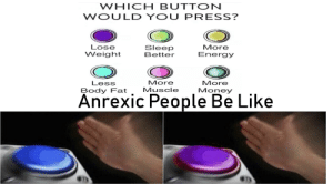 Be Like, Energy, and Funny: WHICH BUTTON  WOULD YOU PRESS?  Lose  Weight Be  More  Energy  Sleep  Better  More  More  Less  Body Fat Muscle Money  Anrexic People Be Like hahahahahahahahahaha so funny meme