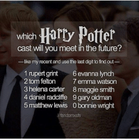 Like my recent fact and see the last digit find out which Harry Potter cast you will meet in the future! 💓 Comment down below! 😍💖 harrypotter thechosenone theboywholived hermionegranger ronweasley gryffindor bestfriends dracomalfoy theboywhohadnochoice slytherin wizard hogwarts ministryofmagic jkrowling harrypotterfilm harrypottercast harrypottercasts potterheads potterheadforlife harrypotterfan harrypotterfans harrypotterfact harrypotterfacts fredweasley georgeweasley danielradcliffe rupertgrint emmawatson: which  cast will you meet in the future?  like my recent and use the last digit tofind out  1 rupert grint  6 evanna lynch  2 tom felton  7 emma watson  3 helena carter 8 maggie smith  4 daniel radcliffe 9gary oldman  5 matthew lewis 0 bonnie wright  fandomxsfs Like my recent fact and see the last digit find out which Harry Potter cast you will meet in the future! 💓 Comment down below! 😍💖 harrypotter thechosenone theboywholived hermionegranger ronweasley gryffindor bestfriends dracomalfoy theboywhohadnochoice slytherin wizard hogwarts ministryofmagic jkrowling harrypotterfilm harrypottercast harrypottercasts potterheads potterheadforlife harrypotterfan harrypotterfans harrypotterfact harrypotterfacts fredweasley georgeweasley danielradcliffe rupertgrint emmawatson