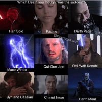 Who had the saddest death? 😭🔥 👉Tag a friend, it really helps support the account!💯 Admin: Finn, SWHub: Which Death you thought was the saddest  Padme  Han Solo  Darth Vader  Content  Obi-Wan Kenobi  Qui-Gon Jinn  Mace Windu  Jyn and Cassian  Chirrut Imwe  Darth Maul Who had the saddest death? 😭🔥 👉Tag a friend, it really helps support the account!💯 Admin: Finn, SWHub