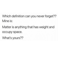 Memes, Definition, and Space: Which definition can you never forget??  Mine is:  Matter is anything that has weight and  occupy space.  What's yours?? A verb is an action word or a doing word 😂 What's yours? KraksTv