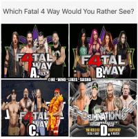 Memes, Would You Rather, and Wrestling: Which Fatal 4 Way Would You Rather See?  @HE WHO LIKES SASHA  TA  FATAL 4 WAY  MATCH Which one would u rather see? For this questions sake all the wrestlers would be in their prime. I gotta go with C it would be such an iconic and legendary matchup between the 4 biggest wrestlers of all time. No bigger matchup could truly happen in wrestling. Even though the storytelling of D the ovw 4 fatal 4 way would be great. wwe wwememe wwememes sethrollins cmpunk kevinowens ajstyles ajlee sashabanks lita trishstratus johncena hulkhogan therock stonecold batista randyorton brocklesnar wrestler wrestling prowrestling professionalwrestling worldwrestlingentertainment wwenetwork nxt wwenxt raw smackdown mondaynightraw wwesmackdown